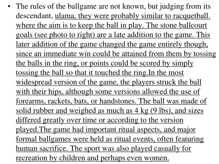 The rules of the ballgame are not known, but judging from its descendant,