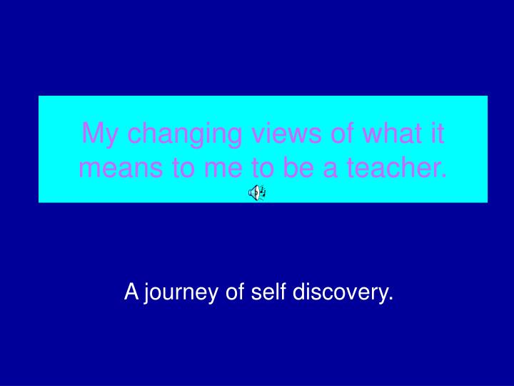 My changing views of what it means to me to be a teacher