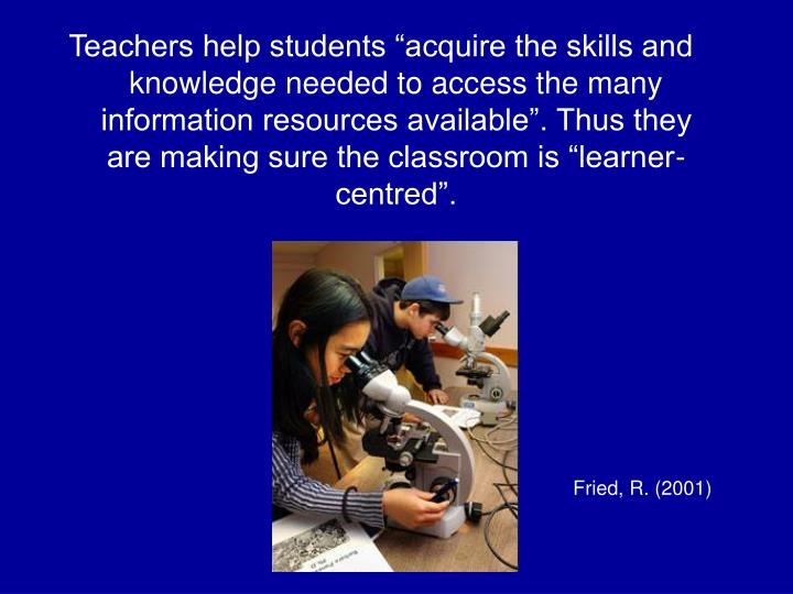 """Teachers help students """"acquire the skills and knowledge needed to access the many information resources available"""". Thus they are making sure the classroom is """"learner-centred""""."""