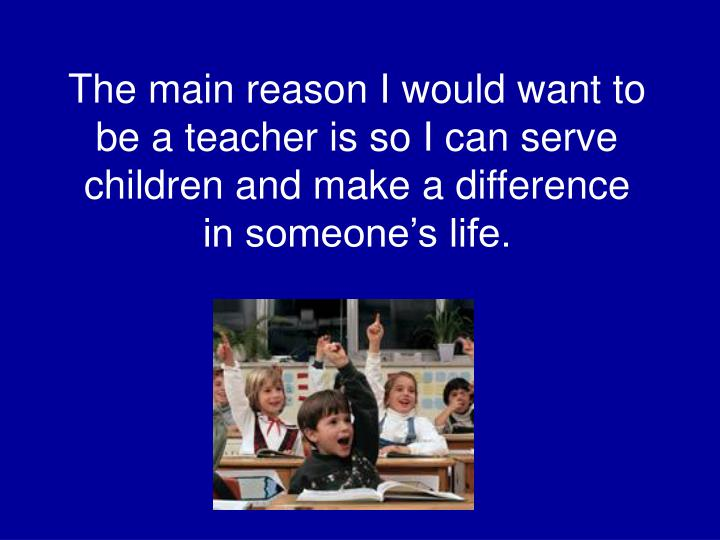 The main reason I would want to be a teacher is so I can serve children and make a difference in someone's life.