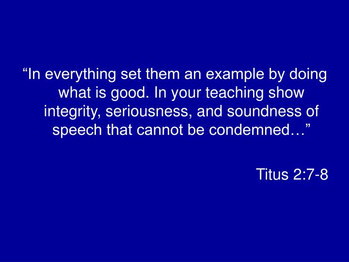 """""""In everything set them an example by doing what is good. In your teaching show integrity, seriousness, and soundness of speech that cannot be condemned…"""""""