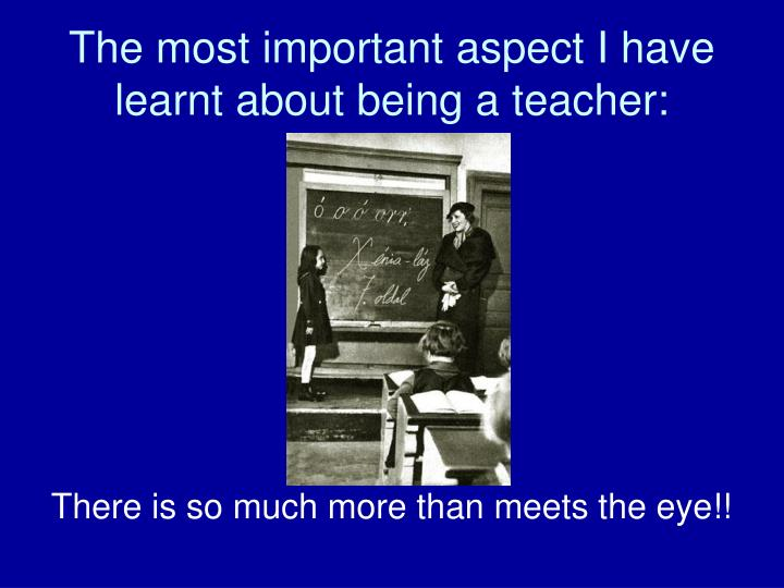 The most important aspect I have learnt about being a teacher: