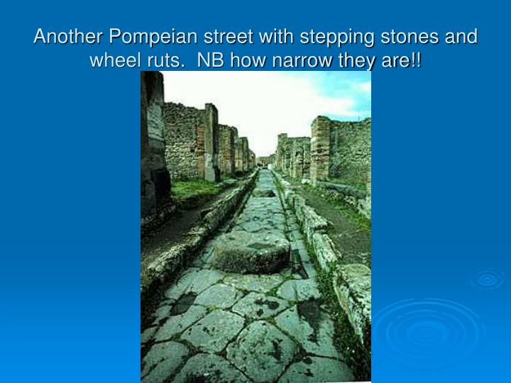Another Pompeian street with stepping stones and wheel ruts.  NB how narrow they are!!