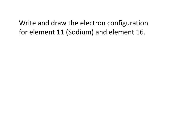Write and draw the electron configuration for element 11 (Sodium) and element 16.