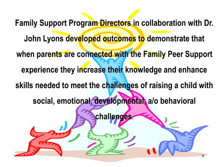 Family Support Program Directors in collaboration with Dr. John Lyons developed outcomes to demonstrate that  when parents are connected with the Family Peer Support experience they increase their knowledge and enhance skills needed to meet the challenges of raising a child with social, emotional, developmental, a/o behavioral challenges