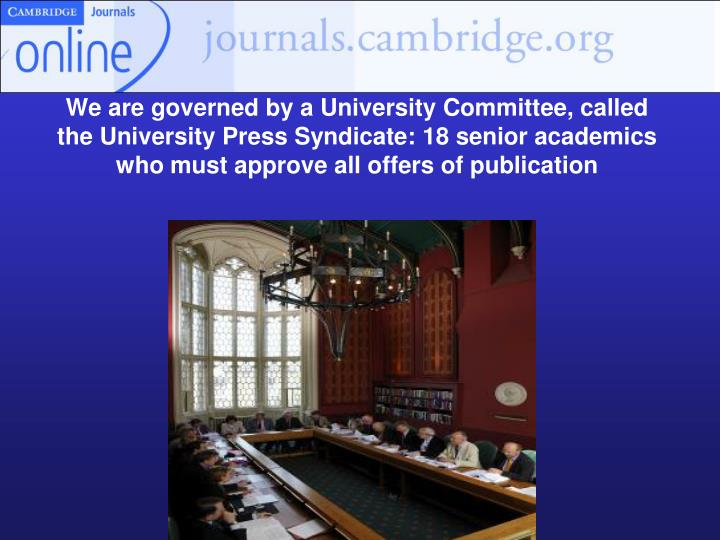 We are governed by a University Committee, called the University Press Syndicate: 18 senior academics who must approve all offers of publication