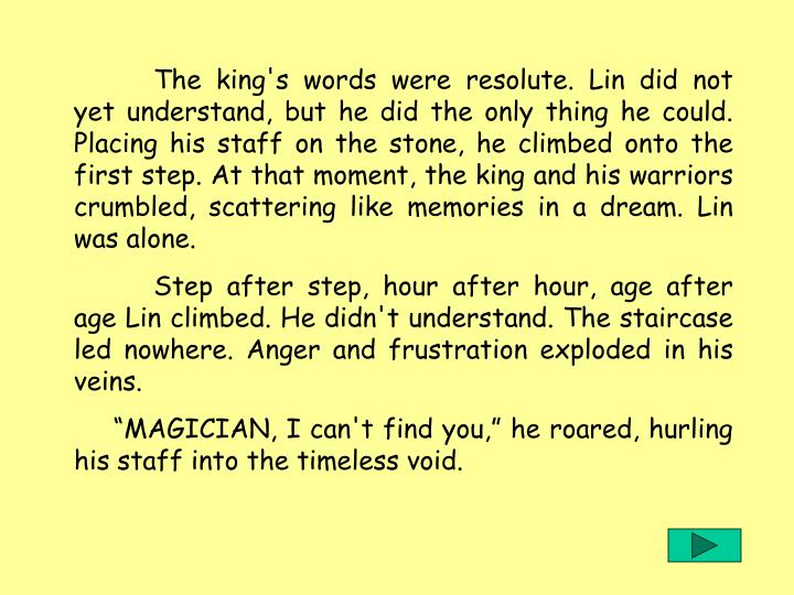 The king's words were resolute. Lin did not yet understand, but he did the only thing he could. Placing his staff on the stone, he climbed onto the first step. At that moment, the king and his warriors crumbled, scattering like memories in a dream. Lin was alone.