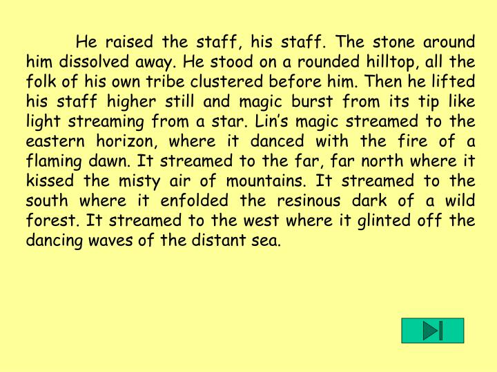 He raised the staff, his staff. The stone around him dissolved away. He stood on a rounded hilltop, all the folk of his own tribe clustered before him. Then he lifted his staff higher still and magic burst from its tip like light streaming from a star. Lin's magic streamed to the eastern horizon, where it danced with the fire of a flaming dawn. It streamed to the far, far north where it kissed the misty air of mountains. It streamed to the south where it enfolded the resinous dark of a wild forest. It streamed to the west where it glinted off the dancing waves of the distant sea.