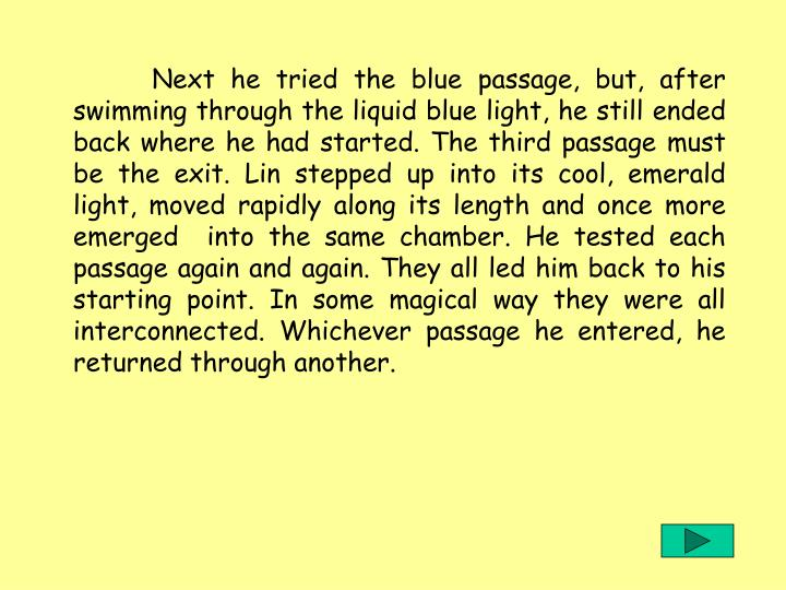 Next he tried the blue passage, but, after swimming through the liquid blue light, he still ended back where he had started. The third passage must be the exit. Lin stepped up into its cool, emerald light, moved rapidly along its length and once more emerged  into the same chamber. He tested each passage again and again. They all led him back to his starting point. In some magical way they were all interconnected. Whichever passage he entered, he returned through another.