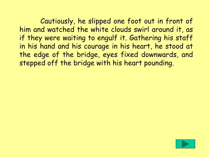Cautiously, he slipped one foot out in front of him and watched the white clouds swirl around it, as if they were waiting to engulf it. Gathering his staff in his hand and his courage in his heart, he stood at the edge of the bridge, eyes fixed downwards, and stepped off the bridge with his heart pounding.