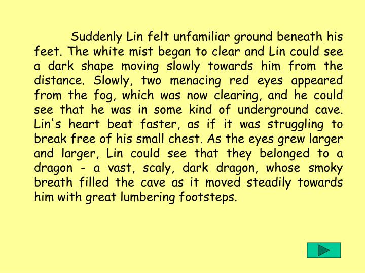 Suddenly Lin felt unfamiliar ground beneath his feet. The white mist began to clear and Lin could see a dark shape moving slowly towards him from the distance. Slowly, two menacing red eyes appeared from the fog, which was now clearing, and he could see that he was in some kind of underground cave. Lin's heart beat faster, as if it was struggling to break free of his small chest. As the eyes grew larger and larger, Lin could see that they belonged to a dragon - a vast, scaly, dark dragon, whose smoky breath filled the cave as it moved steadily towards him with great lumbering footsteps.