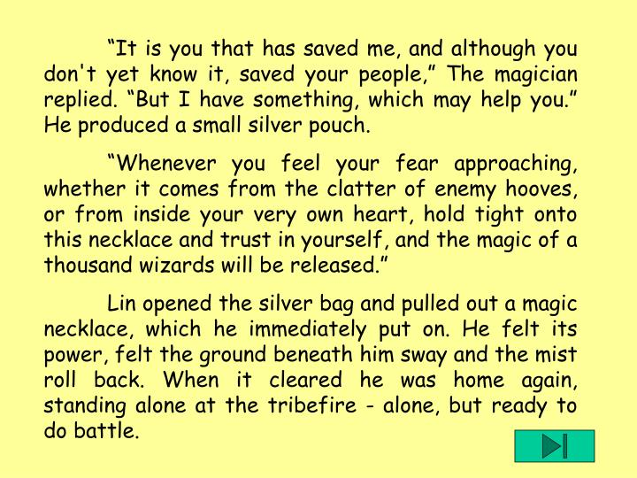 """""""It is you that has saved me, and although you don't yet know it, saved your people,"""" The magician replied. """"But I have something, which may help you."""" He produced a small silver pouch."""