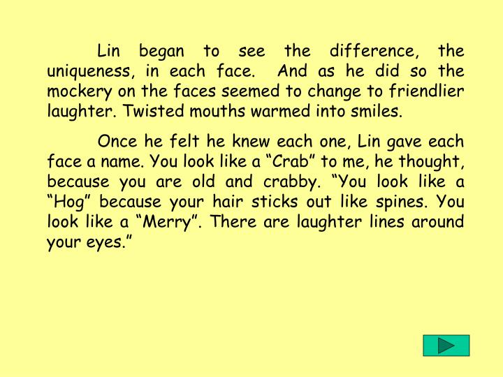 Lin began to see the difference, the uniqueness, in each face.  And as he did so the mockery on the faces seemed to change to friendlier laughter. Twisted mouths warmed into smiles.