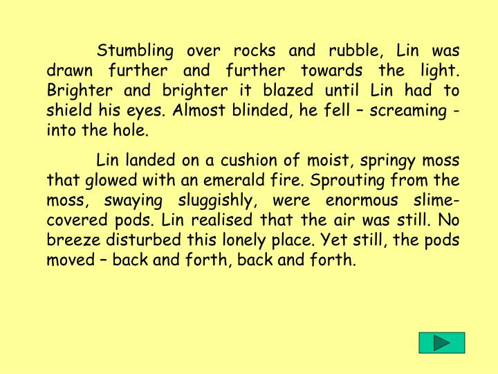 Stumbling over rocks and rubble, Lin was drawn further and further towards the light. Brighter and brighter it blazed until Lin had to shield his eyes. Almost blinded, he fell – screaming - into the hole.