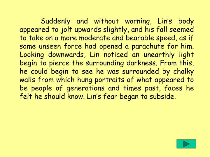 Suddenly and without warning, Lin's body appeared to jolt upwards slightly, and his fall seemed to take on a more moderate and bearable speed, as if some unseen force had opened a parachute for him. Looking downwards, Lin noticed an unearthly light begin to pierce the surrounding darkness. From this, he could begin to see he was surrounded by chalky walls from which hung portraits of what appeared to be people of generations and times past, faces he felt he should know. Lin's fear began to subside.