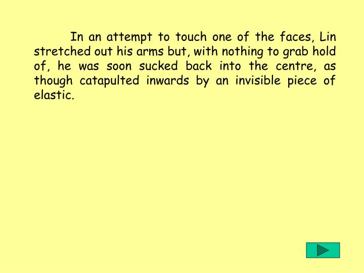 In an attempt to touch one of the faces, Lin stretched out his arms but, with nothing to grab hold of, he was soon sucked back into the centre, as though catapulted inwards by an invisible piece of elastic.