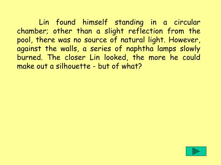 Lin found himself standing in a circular chamber; other than a slight reflection from the pool, there was no source of natural light. However, against the walls, a series of naphtha lamps slowly burned. The closer Lin looked, the more he could make out a silhouette - but of what?