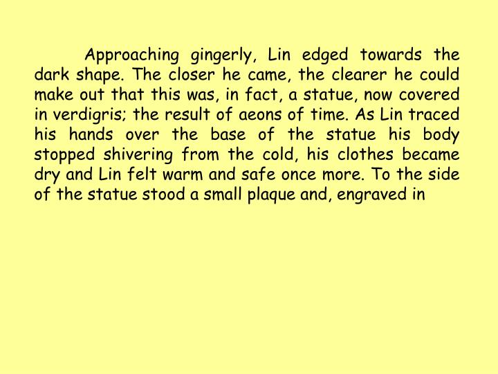 Approaching gingerly, Lin edged towards the dark shape. The closer he came, the clearer he could make out that this was, in fact, a statue, now covered in verdigris; the result of aeons of time. As Lin traced his hands over the base of the statue his body stopped shivering from the cold, his clothes became dry and Lin felt warm and safe once more. To the side of the statue stood a small plaque and, engraved in