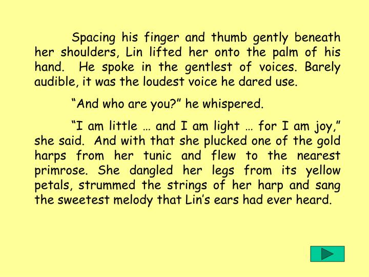 Spacing his finger and thumb gently beneath her shoulders, Lin lifted her onto the palm of his hand.  He spoke in the gentlest of voices. Barely audible, it was the loudest voice he dared use.