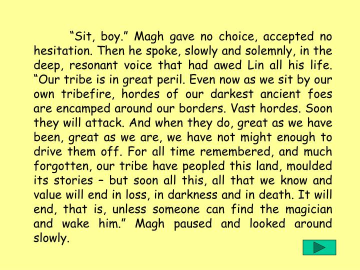 """""""Sit, boy."""" Magh gave no choice, accepted no hesitation. Then he spoke, slowly and solemnly, in the deep, resonant voice that had awed Lin all his life. """"Our tribe is in great peril. Even now as we sit by our own tribefire, hordes of our darkest ancient foes are encamped around our borders. Vast hordes. Soon they will attack. And when they do, great as we have been, great as we are, we have not might enough to drive them off. For all time remembered, and much forgotten, our tribe have peopled this land, moulded its stories – but soon all this, all that we know and value will end in loss, in darkness and in death. It will end, that is, unless someone can find the magician and wake him."""" Magh paused and looked around slowly."""