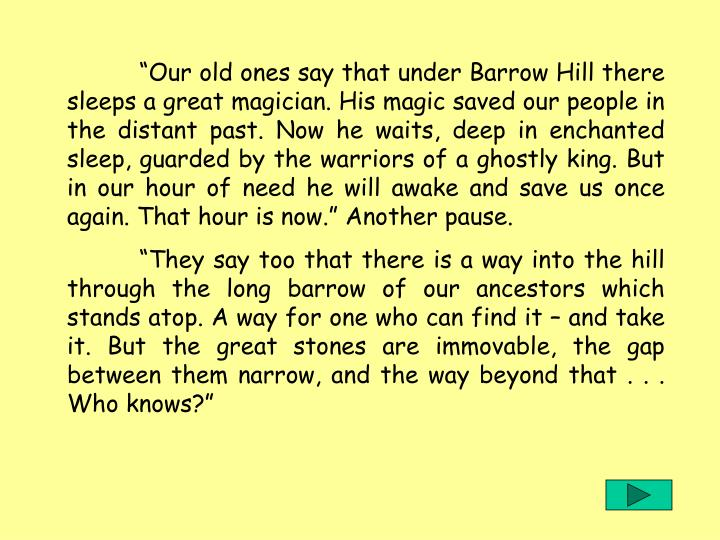 """""""Our old ones say that under Barrow Hill there sleeps a great magician. His magic saved our people in the distant past. Now he waits, deep in enchanted sleep, guarded by the warriors of a ghostly king. But in our hour of need he will awake and save us once again. That hour is now."""" Another pause."""