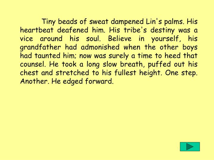 Tiny beads of sweat dampened Lin's palms. His heartbeat deafened him. His tribe's destiny was a vice around his soul. Believe in yourself, his grandfather had admonished when the other boys had taunted him; now was surely a time to heed that counsel. He took a long slow breath, puffed out his chest and stretched to his fullest height. One step. Another. He edged forward.