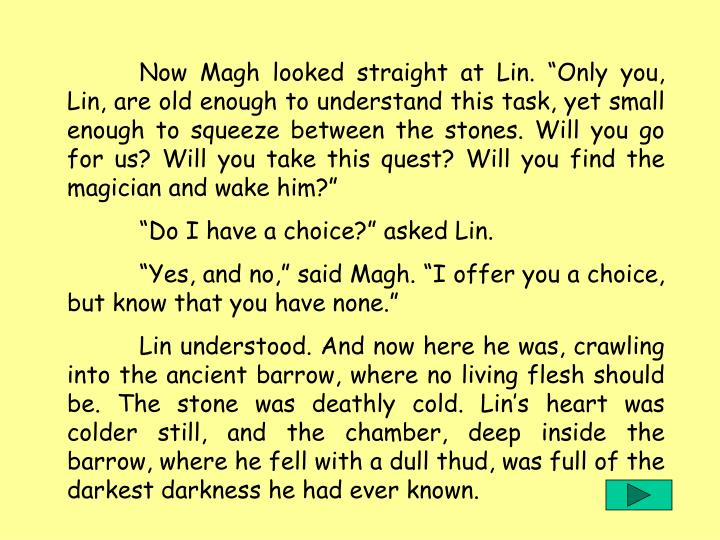"""Now Magh looked straight at Lin. """"Only you, Lin, are old enough to understand this task, yet small enough to squeeze between the stones. Will you go for us? Will you take this quest? Will you find the magician and wake him?"""""""