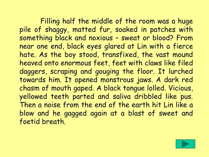 Filling half the middle of the room was a huge pile of shaggy, matted fur, soaked in patches with something black and noxious – sweat or blood? From near one end, black eyes glared at Lin with a fierce hate. As the boy stood, transfixed, the vast mound heaved onto enormous feet, feet with claws like filed daggers, scraping and gouging the floor. It lurched towards him. It opened monstrous jaws. A dark red chasm of mouth gaped. A black tongue lolled. Vicious, yellowed teeth parted and saliva dribbled like pus. Then a noise from the end of the earth hit Lin like a blow and he gagged again at a blast of sweet and foetid breath.