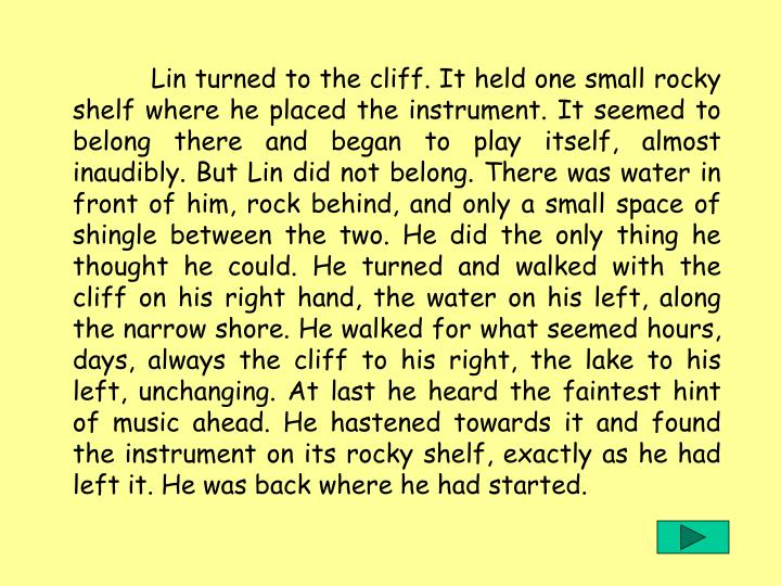Lin turned to the cliff. It held one small rocky shelf where he placed the instrument. It seemed to belong there and began to play itself, almost inaudibly. But Lin did not belong. There was water in front of him, rock behind, and only a small space of shingle between the two. He did the only thing he thought he could. He turned and walked with the cliff on his right hand, the water on his left, along the narrow shore. He walked for what seemed hours, days, always the cliff to his right, the lake to his left, unchanging. At last he heard the faintest hint of music ahead. He hastened towards it and found the instrument on its rocky shelf, exactly as he had left it. He was back where he had started.