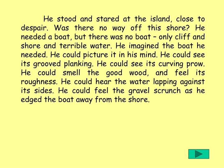 He stood and stared at the island, close to despair. Was there no way off this shore? He needed a boat, but there was no boat – only cliff and shore and terrible water. He imagined the boat he needed. He could picture it in his mind. He could see its grooved planking. He could see its curving prow. He could smell the good wood, and feel its roughness. He could hear the water lapping against its sides. He could feel the gravel scrunch as he edged the boat away from the shore.