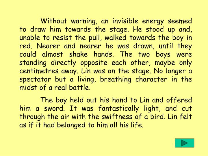 Without warning, an invisible energy seemed to draw him towards the stage. He stood up and, unable to resist the pull, walked towards the boy in red. Nearer and nearer he was drawn, until they could almost shake hands. The two boys were standing directly opposite each other, maybe only centimetres away. Lin was on the stage. No longer a spectator but a living, breathing character in the midst of a real battle.