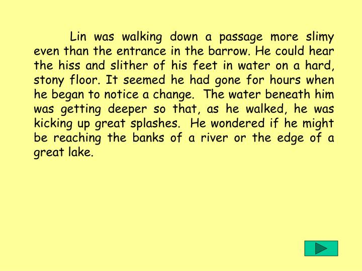 Lin was walking down a passage more slimy even than the entrance in the barrow. He could hear the hiss and slither of his feet in water on a hard, stony floor. It seemed he had gone for hours when he began to notice a change.  The water beneath him was getting deeper so that, as he walked, he was kicking up great splashes.  He wondered if he might be reaching the banks of a river or the edge of a great lake.