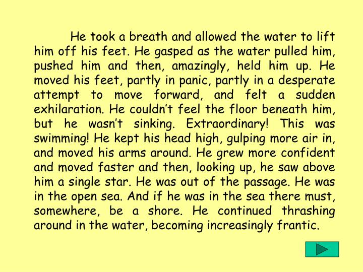 He took a breath and allowed the water to lift him off his feet. He gasped as the water pulled him, pushed him and then, amazingly, held him up. He moved his feet, partly in panic, partly in a desperate attempt to move forward, and felt a sudden exhilaration. He couldn't feel the floor beneath him, but he wasn't sinking. Extraordinary! This was swimming! He kept his head high, gulping more air in, and moved his arms around. He grew more confident and moved faster and then, looking up, he saw above him a single star. He was out of the passage. He was in the open sea. And if he was in the sea there must, somewhere, be a shore. He continued thrashing around in the water, becoming increasingly frantic.