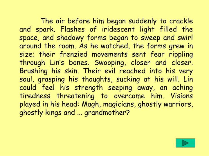 The air before him began suddenly to crackle and spark. Flashes of iridescent light filled the space, and shadowy forms began to sweep and swirl around the room. As he watched, the forms grew in size; their frenzied movements sent fear rippling through Lin's bones. Swooping, closer and closer. Brushing his skin. Their evil reached into his very soul, grasping his thoughts, sucking at his will. Lin could feel his strength seeping away, an aching tiredness threatening to overcome him. Visions played in his head: Magh, magicians, ghostly warriors, ghostly kings and ... grandmother?