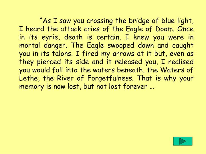 """""""As I saw you crossing the bridge of blue light, I heard the attack cries of the Eagle of Doom. Once in its eyrie, death is certain. I knew you were in mortal danger. The Eagle swooped down and caught you in its talons. I fired my arrows at it but, even as they pierced its side and it released you, I realised you would fall into the waters beneath, the Waters of Lethe, the River of Forgetfulness. That is why your memory is now lost, but not lost forever …"""