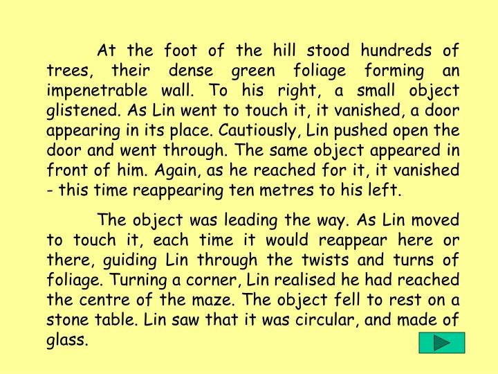 At the foot of the hill stood hundreds of trees, their dense green foliage forming an impenetrable wall. To his right, a small object glistened. As Lin went to touch it, it vanished, a door appearing in its place. Cautiously, Lin pushed open the door and went through. The same object appeared in front of him. Again, as he reached for it, it vanished - this time reappearing ten metres to his left.