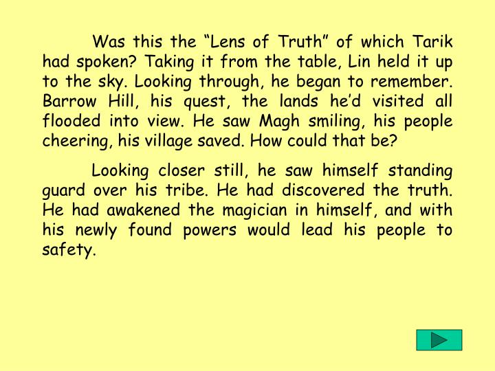 """Was this the """"Lens of Truth"""" of which Tarik had spoken? Taking it from the table, Lin held it up to the sky. Looking through, he began to remember. Barrow Hill, his quest, the lands he'd visited all flooded into view. He saw Magh smiling, his people cheering, his village saved. How could that be?"""