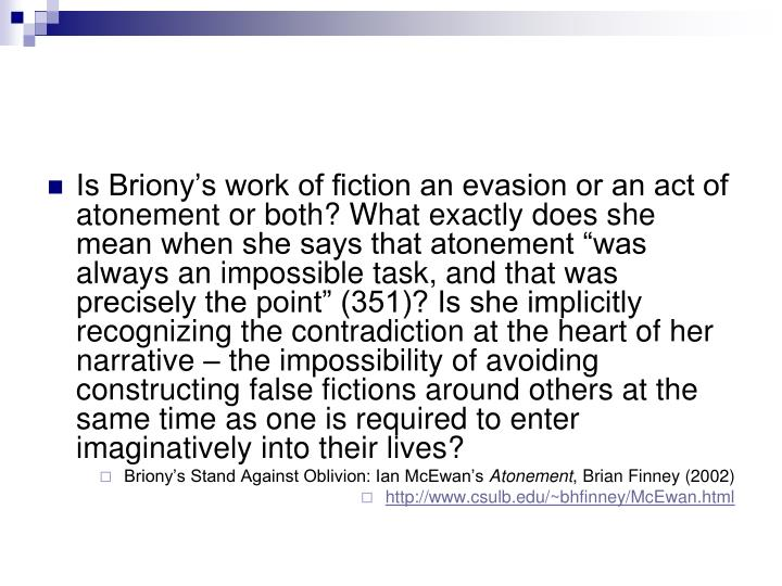 """Is Briony's work of fiction an evasion or an act of atonement or both? What exactly does she mean when she says that atonement """"was always an impossible task, and that was precisely the point"""" (351)? Is she implicitly recognizing the contradiction at the heart of her narrative – the impossibility of avoiding constructing false fictions around others at the same time as one is required to enter imaginatively into their lives?"""