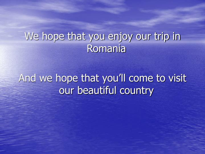We hope that you enjoy our trip in Romania