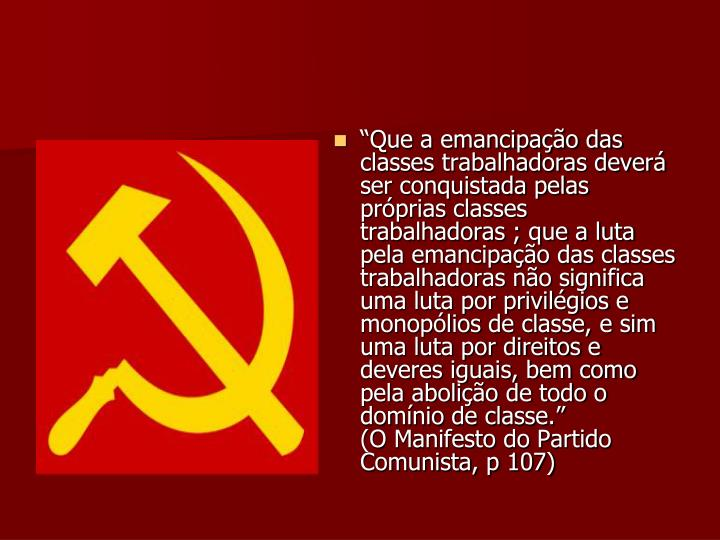 """""""Que a emancipação das classes trabalhadoras deverá ser conquistada pelas próprias classes trabalhadoras ; que a luta pela emancipação das classes trabalhadoras não significa uma luta por privilégios e monopólios de classe, e sim uma luta por direitos e deveres iguais, bem como pela abolição de todo o domínio de classe.""""             (O Manifesto do Partido Comunista, p 107)"""