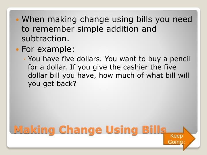 When making change using bills you need to remember simple addition and subtraction.