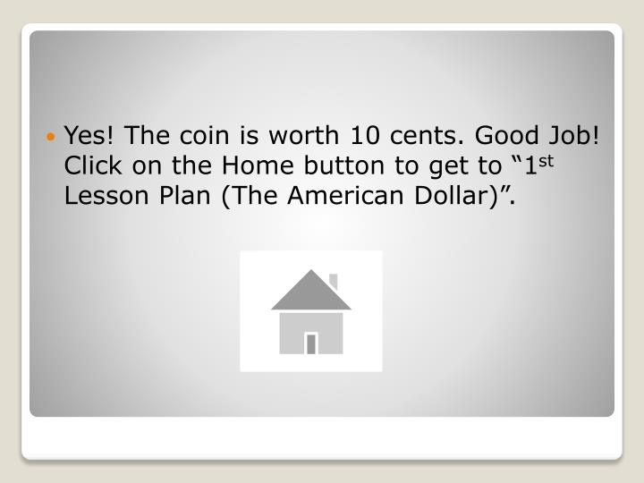"Yes! The coin is worth 10 cents. Good Job! Click on the Home button to get to ""1"