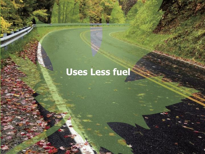 Uses Less fuel