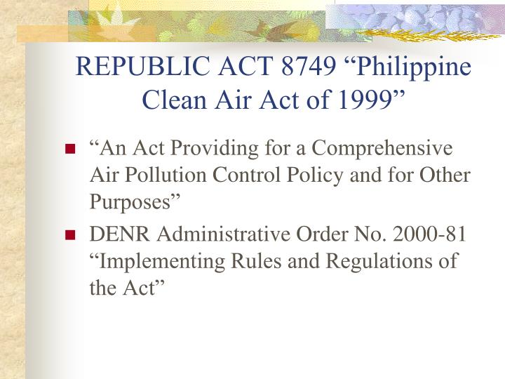 republic act 8749 the philippine clean The philippine clean air act of 1999 was signed into law by former president joseph estrada in july 27, 1999 republic act 8749 is an act providing for a comprehensive air pollution control policy and for other purposes was landmark legislation in philippine environmental protection.