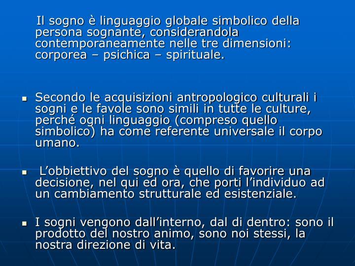 Il sogno è linguaggio globale simbolico della persona sognante, considerandola contemporaneamente nelle tre dimensioni: corporea – psichica – spirituale.