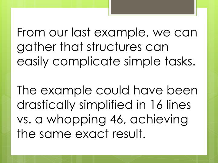 From our last example, we can gather that structures can easily complicate simple tasks.