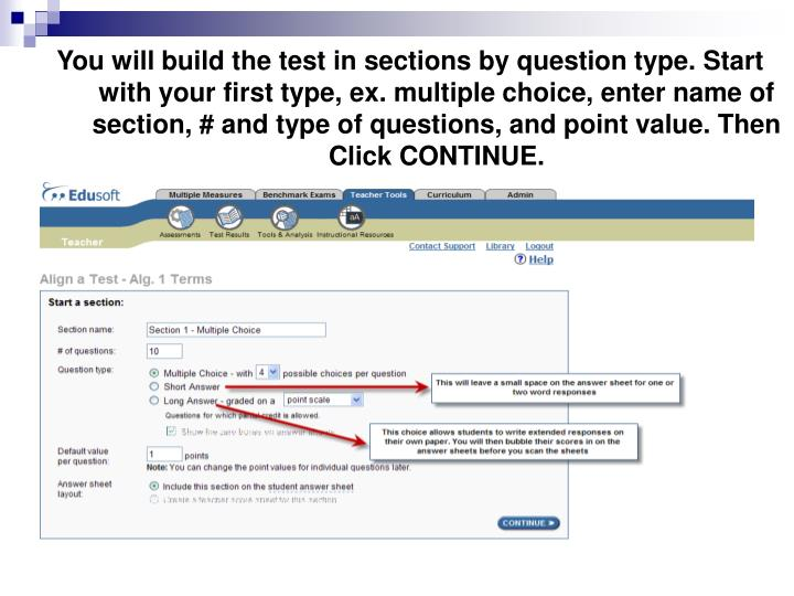 You will build the test in sections by question type. Start with your first type, ex. multiple choice, enter name of section, # and type of questions, and point value. Then Click CONTINUE.