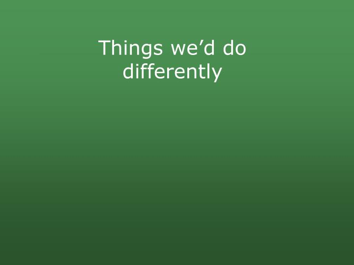 Things we'd do differently
