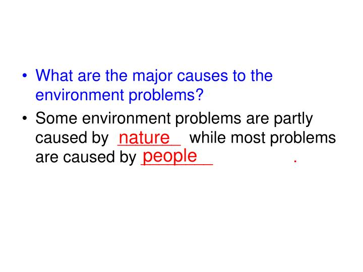 What are the major causes to the environment problems?