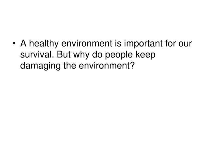 A healthy environment is important for our survival. But why do people keep damaging the environment?